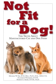 Not Fit for a Dog! - The Truth About Manufactured Dog and Cat Food ebook by Dr. Michael W. Fox