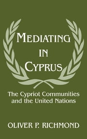 Mediating in Cyprus - The Cypriot Communities and the United Nations ebook by Oliver P. Richmond