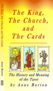 Tarot - Meaning and History - The King, The Church, and The Cards ebook by Burton, Anne