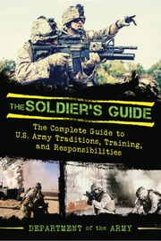 The Soldier's Guide - The Complete Guide to US Army Traditions, Training, Duties, and Responsibilities ebook by Department of the Army,Dennis Showalter