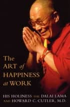 The Art of Happiness at Work ebook by HH Dalai Lama, Howard C Cutler MD