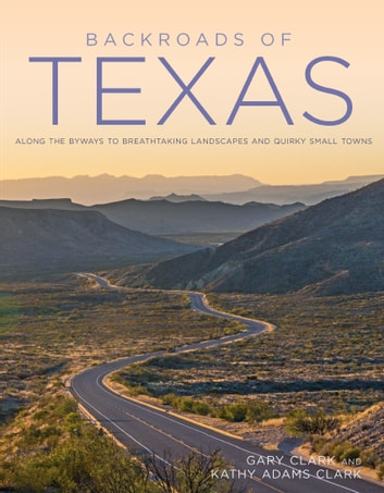 Backroads of Texas - Along the Byways to Breathtaking Landscapes and Quirky Small Towns ebook by Gary Clark,Kathy Adams Clark