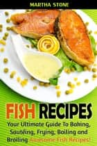 Fish Recipes: Your Ultimate Guide To Baking, Sautéing, Frying, Boiling and Broiling Awesome Fish Recipes! ebook by Martha Stone