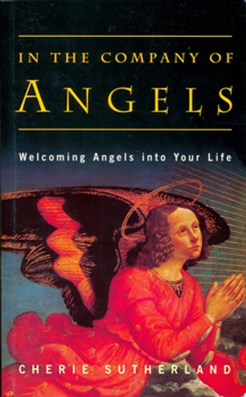 In the Company of Angels - Welcoming Angels into Your Life ebook by Dr Cherie Sutherland