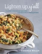 Lighten Up, Y'all - Classic Southern Recipes Made Healthy and Wholesome eBook by Virginia Willis