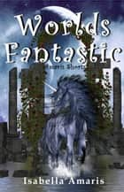 Worlds Fantastic: A Collection of Two Fantasy & Sci-fi Short Stories ebook by Isabella Amaris