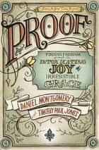 PROOF - Finding Freedom through the Intoxicating Joy of Irresistible Grace ebook by Daniel Montgomery, Timothy Paul Jones