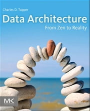 Data Architecture: From Zen to Reality ebook by Tupper, Charles