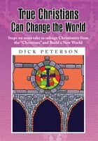 True Christians Can Change the World ebook by Dick Peterson