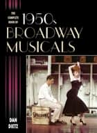 The Complete Book of 1950s Broadway Musicals ebook by Dan Dietz