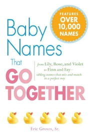 Baby Names That Go Together: From Lily, Rose, and Violet to Finn and Fay - Sibling Names that Mix and Match in a Perfect Way ebook by Eric Groves