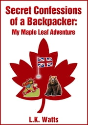 Secret Confessions of a Backpacker: My Maple Leaf Adventure ebook by L.K. Watts