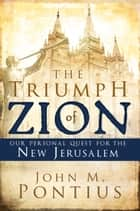 Triumph of Zion, The - Our Personal Quest for the New Jerusalem ebook by John M. Pontius