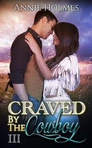 Craved By The Cowboy: 3 - Craved By The Cowboy, #3 ebook by Annie Holmes