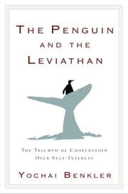 The Penguin and the Leviathan - How Cooperation Triumphs over Self-Interest ebook by Yochai Benkler