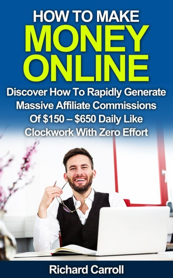 How To Make Money Online: Discover How To Rapidly Generate Massive Affiliate Commissions of $150-$650 Daily Like Clockwork With Zero Effort ebook by Richard Carroll