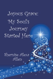 Joyous Grace: My Soul's Journey Started Here ebook by Shernise Alexa Allen
