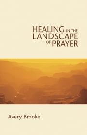 Healing in the Landscape of Prayer ebook by Avery Brooke