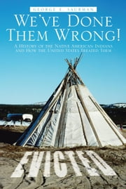 We've Done Them Wrong! - A History of the Native American Indians and How the United States Treated Them ebook by George E. Saurman