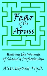 Fear of the Abyss: Healing the Wounds of Shame & Perfectionism ebook by Aleta Edwards, Psy.D.