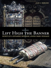 Lift High the Banner - Secrets of a Sephardic Messianic Jewish Family Revealed ebook by Julie C. Marlow