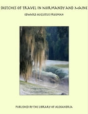 Sketches of Travel in Normandy and Maine ebook by Edward Augustus Freeman