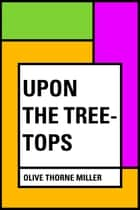 Upon The Tree-Tops ebook by Olive Thorne Miller
