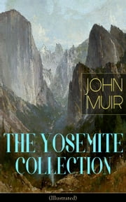 THE YOSEMITE COLLECTION of John Muir (Illustrated) - The Yosemite, Our National Parks, Features of the Proposed Yosemite National Park, A Rival of the Yosemite, The Treasures of the Yosemite, Yosemite Glaciers, Yosemite in Winter & Yosemite in Spring ebook by John Muir