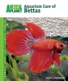 Aquarium Care of Bettas ebook by David E. Boruchowitz