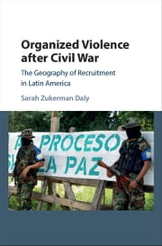 Organized Violence after Civil War - The Geography of Recruitment in Latin America ebook by Sarah Zukerman Daly