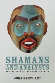 Shamans and Analysts - New Insights on the Wounded Healer ebook by John Merchant