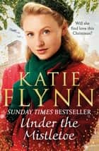 Under the Mistletoe - The unforgettable and heartwarming Sunday Times bestselling Christmas saga ebook by Katie Flynn