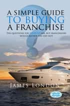 A Simple Guide to Buying a Franchise ebook by James  London