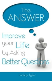 The Answer - Improve Your Life By Asking Better Questions ebook by Lindsay Tighe