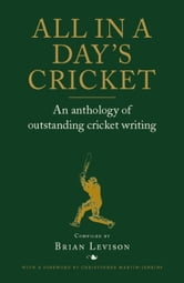 All in a Day's Cricket - An Anthology of Outstanding Cricket Writing ebook by Brian Levison,Christopher Martin-Jenkins