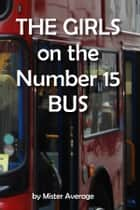 The Girls on the Number 15 Bus ebook by Mister Average