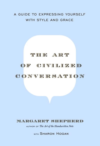 The Art of Civilized Conversation - A Guide to Expressing Yourself With Style and Grace ebook by Margaret Shepherd