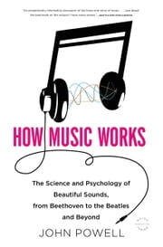 How Music Works - The Science and Psychology of Beautiful Sounds, from Beethoven to the Beatles and Beyond ebook by John Powell