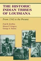 The Historic Indian Tribes of Louisiana ebook by Fred B. Kniffen,Hiram F. Gregory,George A. Stokes