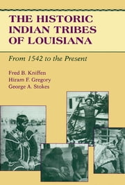 The Historic Indian Tribes of Louisiana - From 1542 to the Present Louisiana ebook by Fred B. Kniffen, Hiram F. Gregory, George A. Stokes