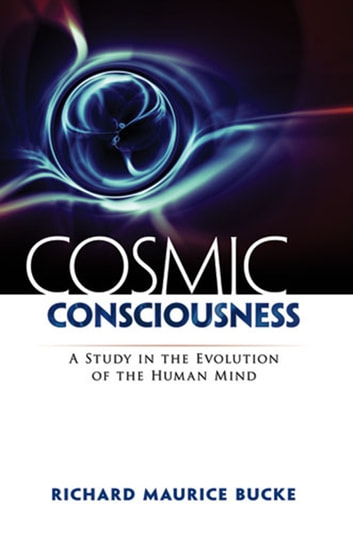 Cosmic Consciousness - A Study in the Evolution of the Human Mind eBook by Richard Maurice Bucke