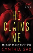 He Claims Me - The Seen Trilogy: Part Three ebook by Cynthia Sax
