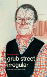 Grub Street Irregular: Scenes from Literary Life ebook by Jeremy Lewis