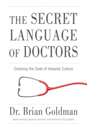 The Secret Language of Doctors - Cracking the Code of Hospital Culture ebook by Brian Goldman