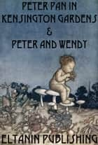 Peter Pan In Kensington Gardens & Peter and Wendy [Illustrated] ebook by J. M. Barrie, Eltanin Publishing