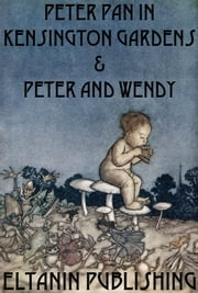 Peter Pan In Kensington Gardens & Peter and Wendy [Illustrated] ebook by J. M. Barrie,Eltanin Publishing
