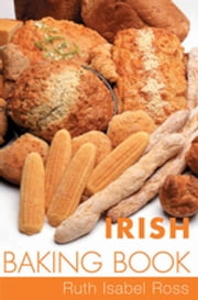 Irish Baking Book - Traditional Irish Recipes ebook by Ruth Isabel Ross