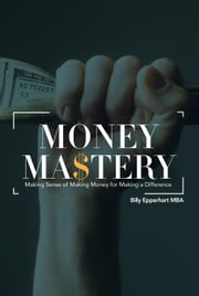 Money Mastery - Making Sense of Making Money for Making a Difference ebook by Billy Epperhart