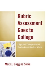 Rubric Assessment Goes to College - Objective, Comprehensive Evaluation of Student Work ebook by Mary J. Goggins Selke