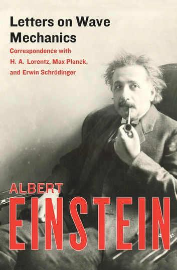 Letters on Wave Mechanics - Correspondence with H. A. Lorentz, Max Planck, and Erwin Schrödinger ebook by Albert Einstein
